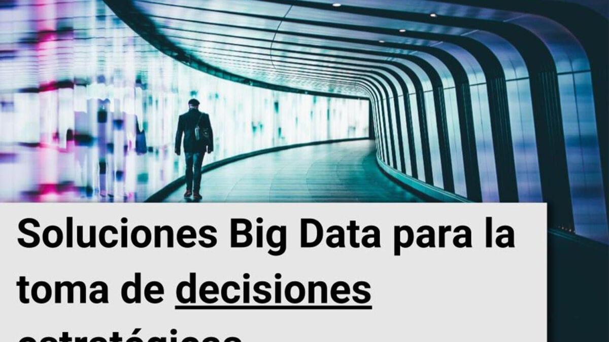 Soluciones Big Data para la toma de decisiones estratégicas